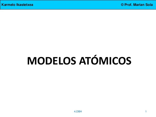 Karmelo Ikastetxea © Prof. Marian Sola MODELOS ATÓMICOS 4.DBH 1