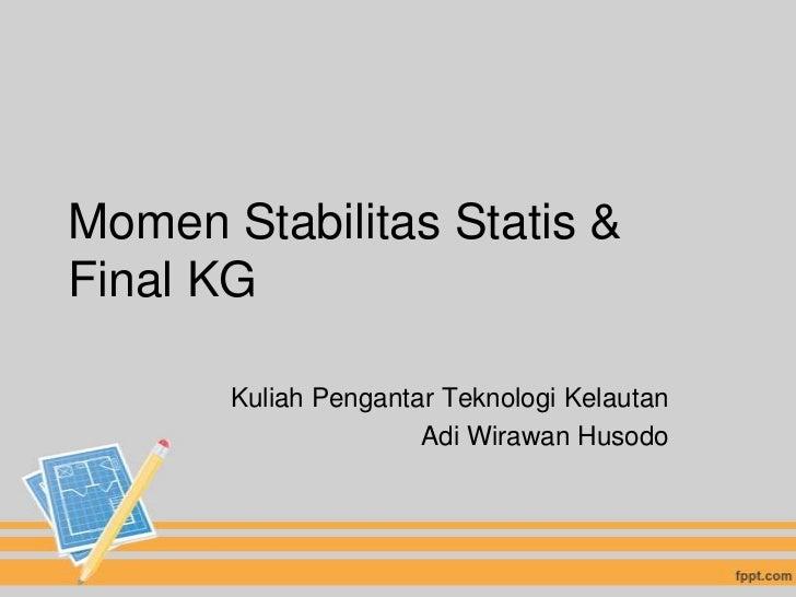Momen Stabilitas Statis &Final KG       Kuliah Pengantar Teknologi Kelautan                      Adi Wirawan Husodo