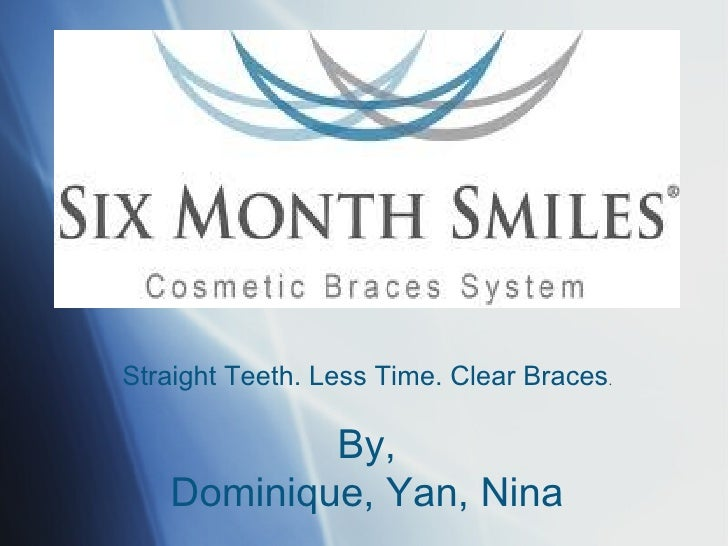 Straight Teeth. Less Time. Clear Braces.           By,   Dominique, Yan, Nina