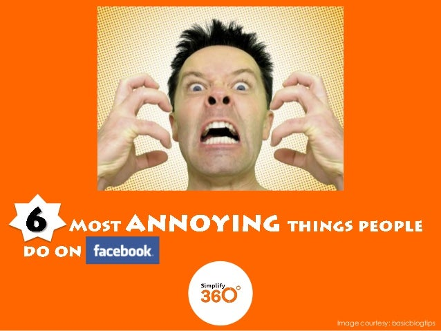 6 Most Annoying Things People Do On Facebook