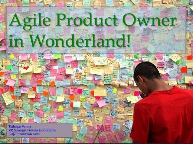 { Agile Product Owner  in Wonderland! Tathagat Varma VP, Strategic Process Innovations [24]7 Innovation Labs