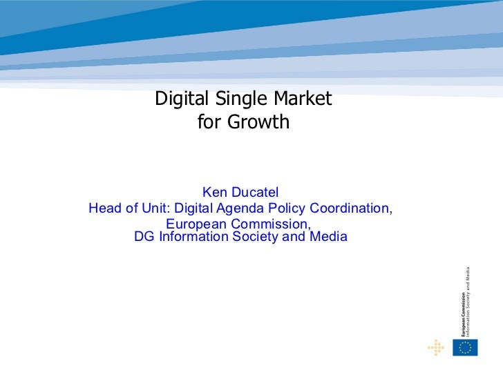 Digital Single Market  for Growth  Ken Ducatel Head of Unit: Digital Agenda Policy Coordination, European Commission,  DG ...