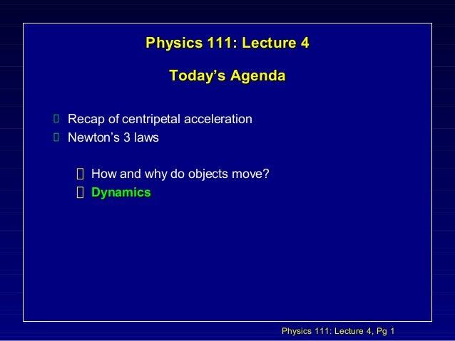 Physics 111: Lecture 4, Pg 1 Physics 111: Lecture 4Physics 111: Lecture 4 Today's AgendaToday's Agenda Recap of centripeta...