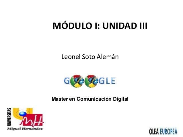 Máster en Comunicación Digital MÓDULO I: UNIDAD III Leonel Soto Alemán