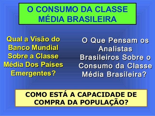 O CONSUMO DA CLASSE MÉDIA BRASILEIRA Qual a Visão doQual a Visão do Banco MundialBanco Mundial Sobre a ClasseSobre a Class...