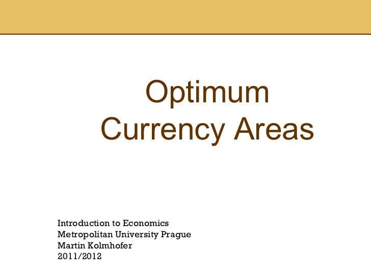 Optimum Currency Areas Introduction to Economics Metropolitan University Prague Martin Kolmhofer 2011/2012