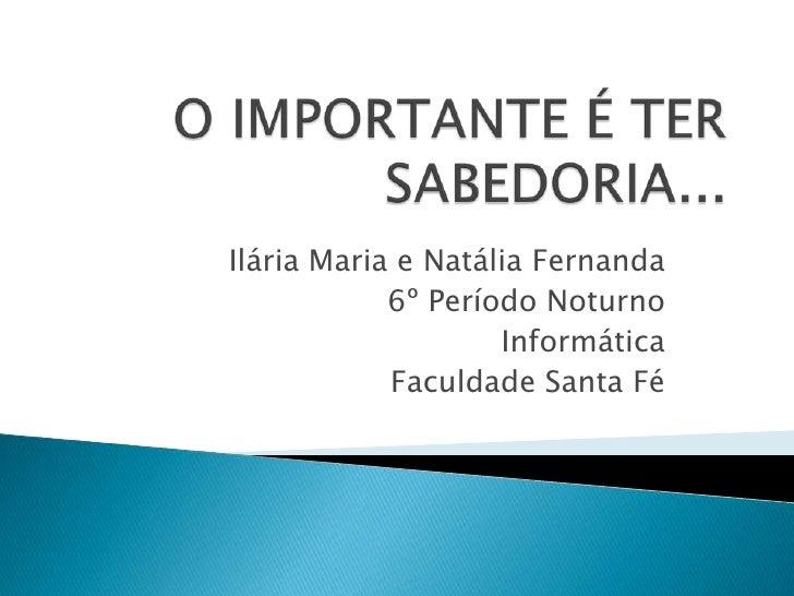 O IMPORTANTE É TER SABEDORIA...<br />Ilária Maria e Natália Fernanda<br />6º Período Noturno<br />Informática<br />Faculda...