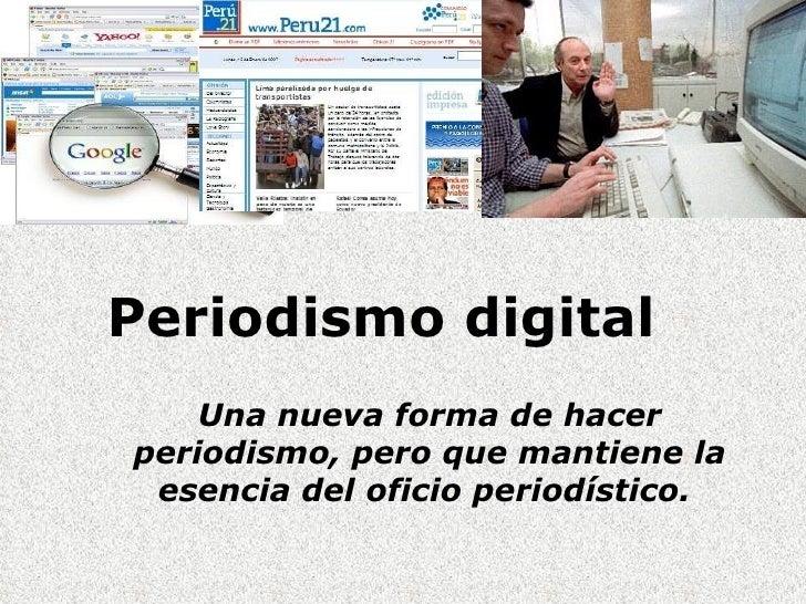 Periodismo digital  Una nueva forma de hacer periodismo, pero que mantiene la esencia del oficio periodístico.