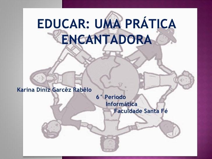 Karina Diniz Garcêz Rabêlo 6° Período Informática Faculdade Santa Fé EDUCAR: UMA PRÁTICA ENCANTADORA