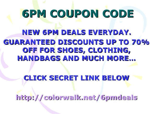6PM COUPON CODE    NEW 6PM DEALS EVERYDAY.GUARANTEED DISCOUNTS UP TO 70%    OFF FOR SHOES, CLOTHING,   HANDBAGS AND MUCH M...
