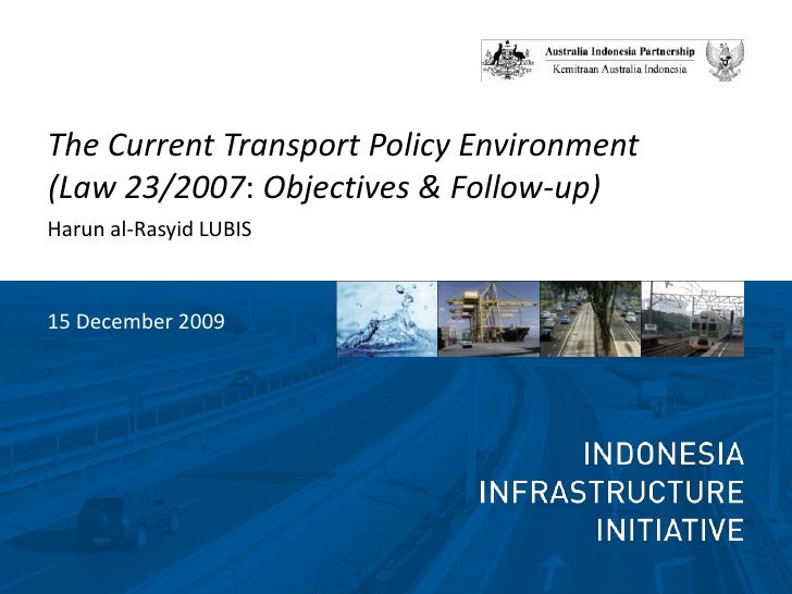 The Current Transport Policy Environment (Law 23/2007: Objectives & Follow-up)<br />Harun al-Rasyid LUBIS<br />15 December...