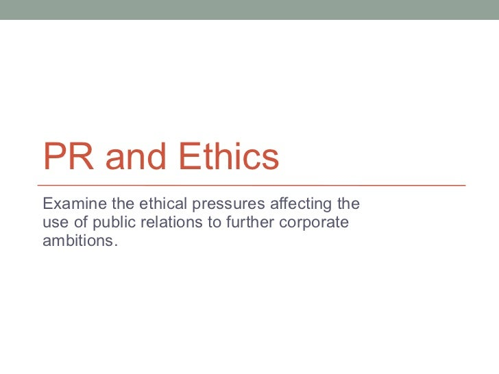 PR and Ethics Examine the ethical pressures affecting the use of public relations to further corporate ambitions.