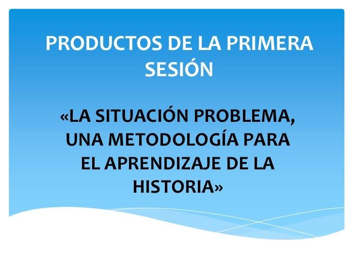 PRODUCTOS DE LA PRIMERA SESIÓN<br />«LA SITUACIÓN PROBLEMA, UNA METODOLOGÍA PARA EL APRENDIZAJE DE LA HISTORIA»<br />