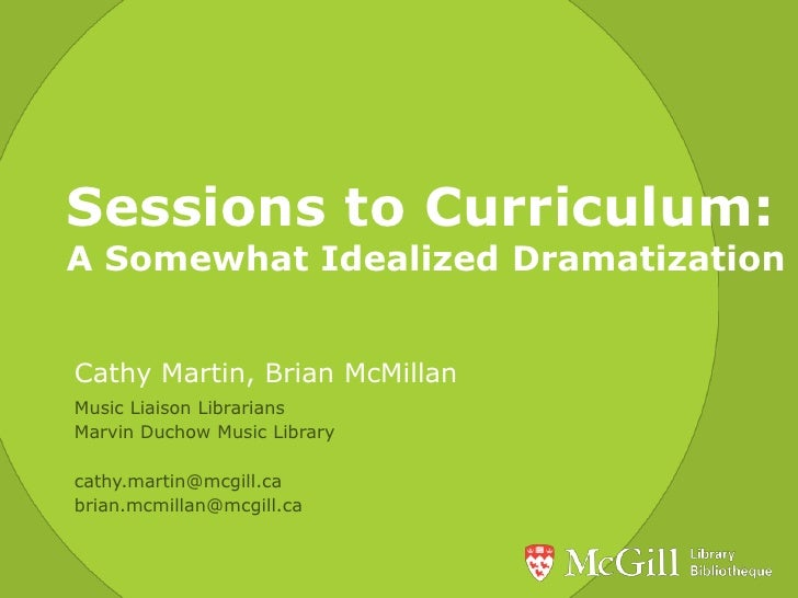 Sessions to Curriculum: A Somewhat Idealized Dramatization<br />Cathy Martin, Brian McMillan<br />Music Liaison Librarians...