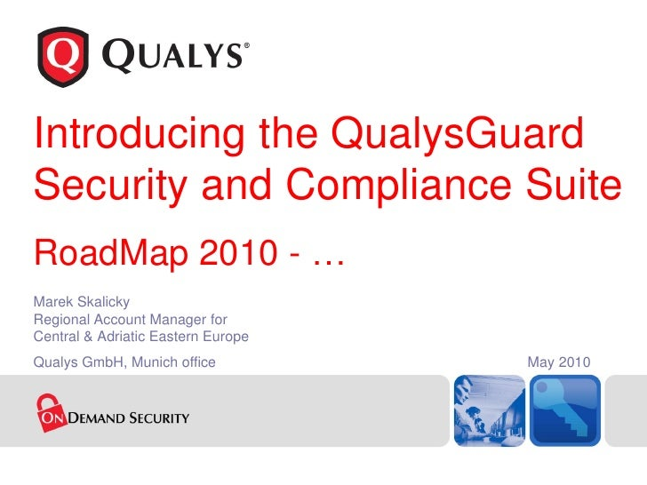 Introducing the QualysGuard Security and Compliance Suite RoadMap 2010 - … Marek Skalicky Regional Account Manager for Cen...