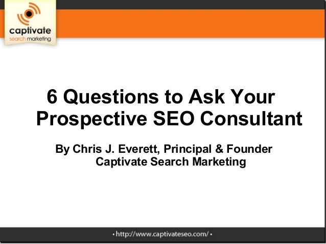 6 Questions to Ask YourProspective SEO Consultant By Chris J. Everett, Principal & Founder        Captivate Search Marketing