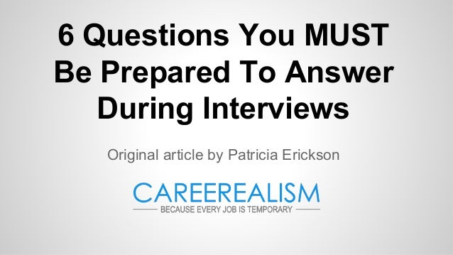 6 Questions You MUST Be Prepared To Answer During Interviews Original article by Patricia Erickson