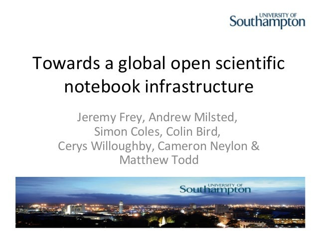 Towards a global open scientific   notebook infrastructure      Jeremy Frey, Andrew Milsted,         Simon Coles, Colin Bi...
