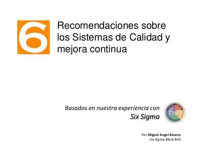 Recomendaciones sobrelos Sistemas de Calidad ymejora continuaBasados en nuestra experiencia conSix SigmaPor Miguel Angel A...