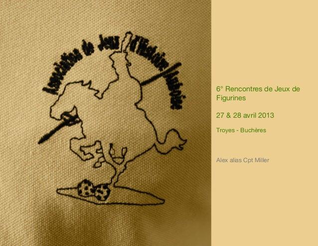 6° Rencontres de Jeux deFigurines27 & 28 avril 2013Troyes - BuchèresAlex alias Cpt Miller