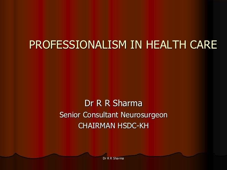 PROFESSIONALISM IN HEALTH CARE          Dr R R Sharma    Senior Consultant Neurosurgeon         CHAIRMAN HSDC-KH          ...