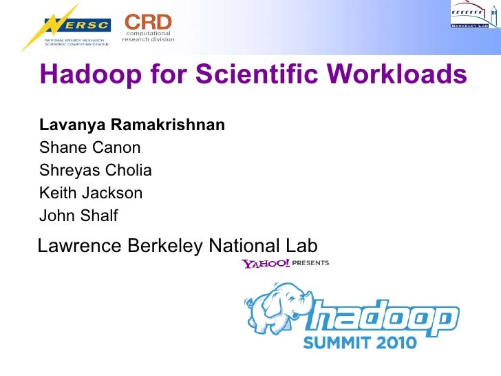 Hadoop for Scientific Workloads <ul><li>Lavanya Ramakrishnan </li></ul><ul><li>Shane Canon </li></ul><ul><li>Shreyas Choli...