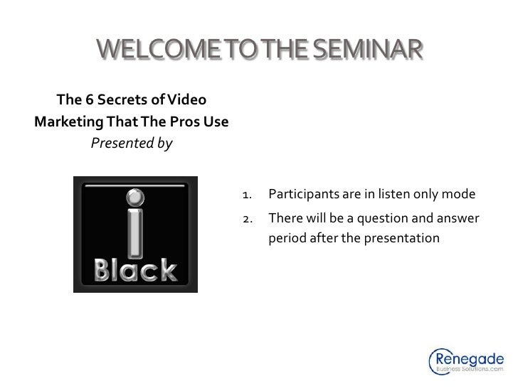 WELCOME TO THE SEMINAR<br />The 6 Secrets of Video Marketing That The Pros Use<br />Presented by<br />Participants are in ...