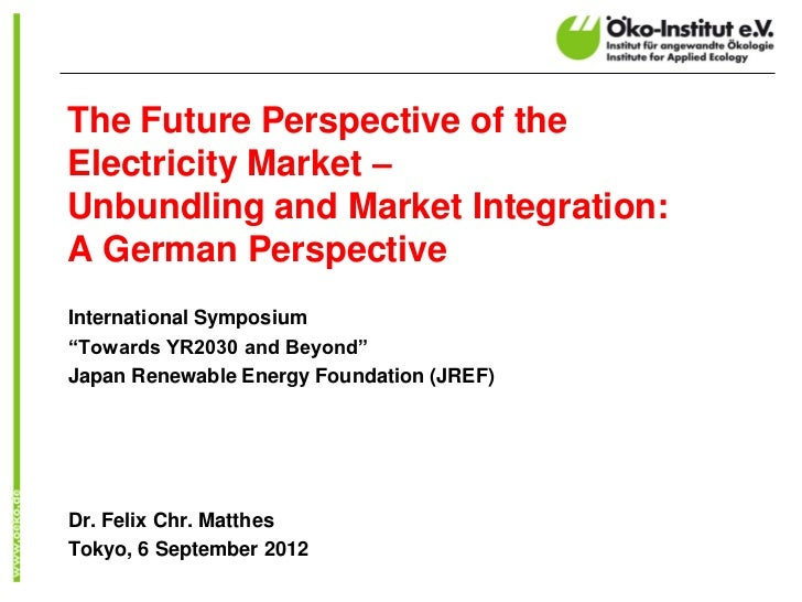 The Future Perspective of the Electricity Market – Unbundling and Market Integration: A German Perspective