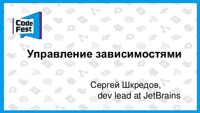 Управление зависимостями Сергей Шкредов, dev lead at JetBrains