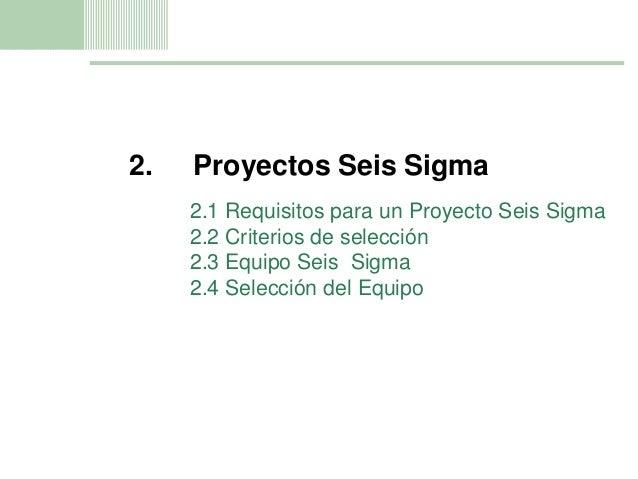 11 2. Proyectos Seis Sigma 2.1 Requisitos para un Proyecto Seis Sigma 2.2 Criterios de selección 2.3 Equipo Seis Sigma 2.4...
