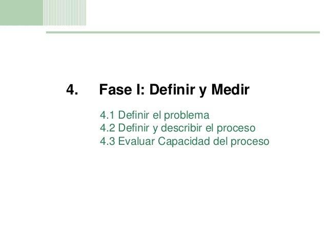 11 4. Fase I: Definir y Medir 4.1 Definir el problema 4.2 Definir y describir el proceso 4.3 Evaluar Capacidad del proceso