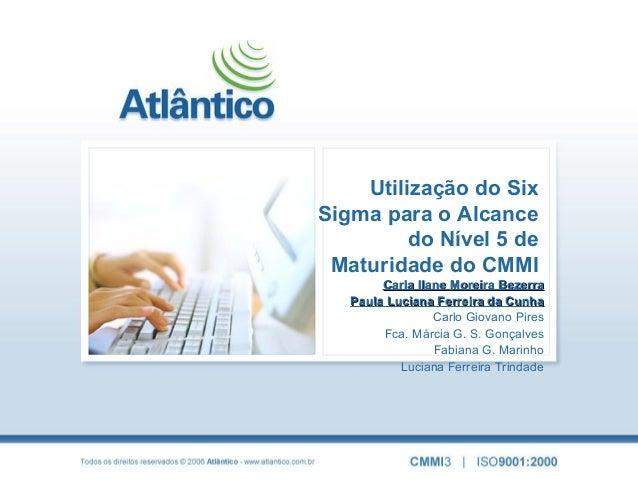 Utilização do SixSigma para o Alcancedo Nível 5 deMaturidade do CMMICarla Ilane Moreira BezerraCarla Ilane Moreira Bezerra...