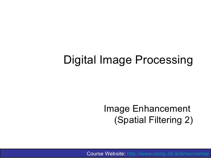 Digital Image Processing          Image Enhancement            (Spatial Filtering 2)    Course Website: http://www.comp.di...