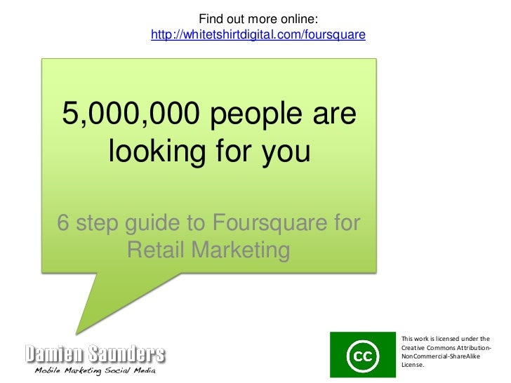 5,000,000 people are looking for you<br />6 step guide to Foursquare for Retail Marketing<br />Find out more online:<br />...