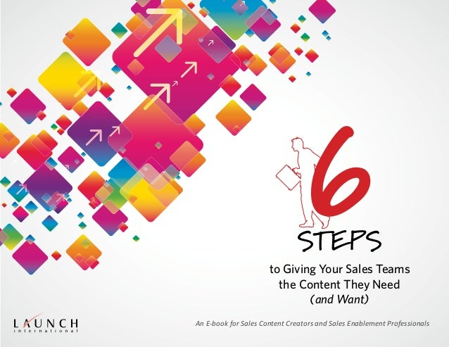 to Giving Your Sales Teams the Content They Need (and Want) Steps An E-book for Sales Content Creators and Sales Enablemen...