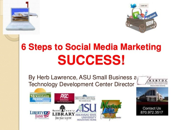 6 Steps to Social Media Marketing           SUCCESS! By Herb Lawrence, ASU Small Business and Technology Development Cente...