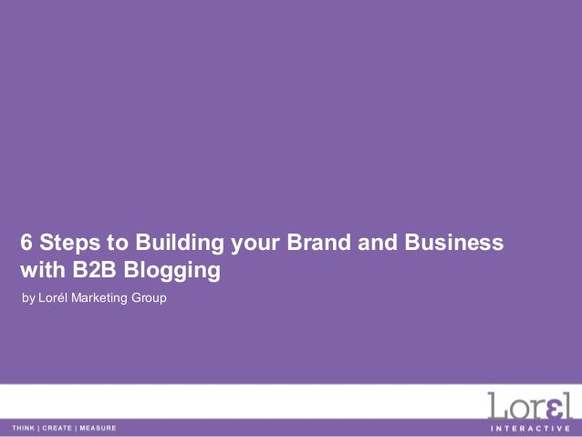 6 Steps to Building your Brand and Businesswith B2B Bloggingby Lorél Marketing Group