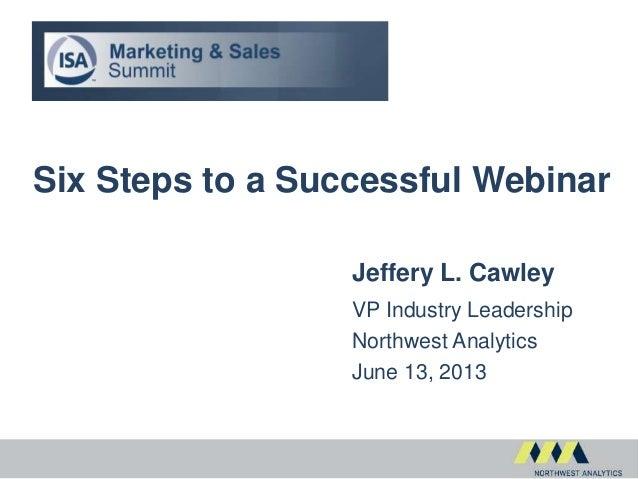 Six Steps to a Successful WebinarJeffery L. CawleyVP Industry LeadershipNorthwest AnalyticsJune 13, 2013