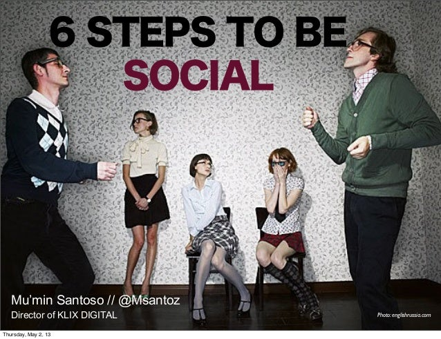 6 STEPS TO BESOCIALMu'min Santoso // @MsantozDirector of KLIX DIGITAL Photo: englishrussia.comThursday, May 2, 13