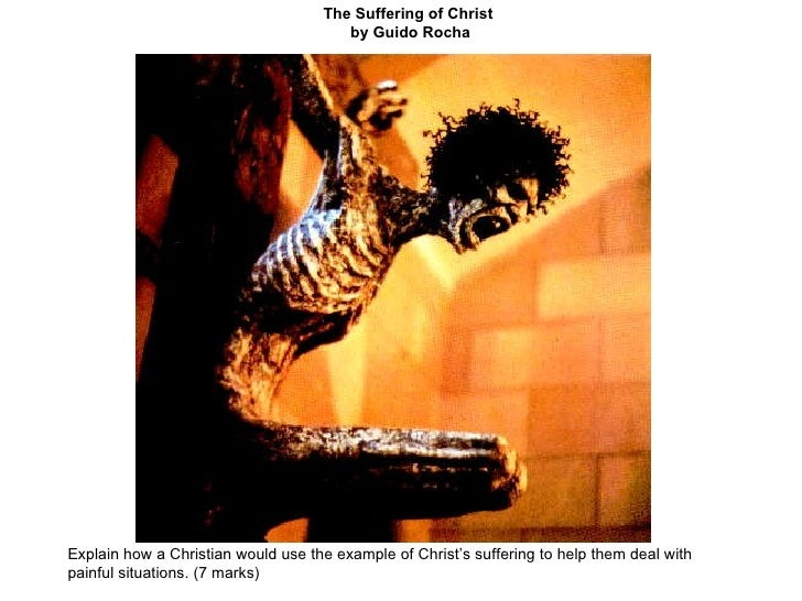 The Suffering of Christ  by Guido Rocha Explain how a Christian would use the example of Christ's suffering to help them d...