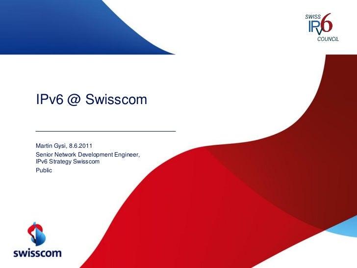IPv6 @ SwisscomMartin Gysi, 8.6.2011Senior Network Development Engineer,IPv6 Strategy SwisscomPublic