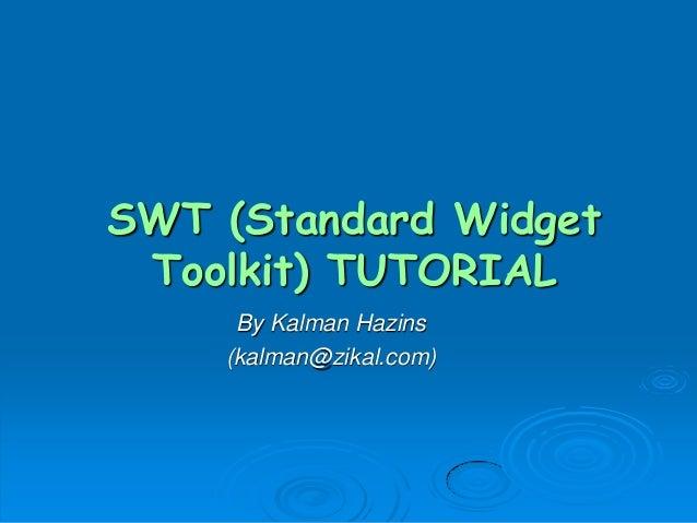 SWT (Standard Widget Toolkit) TUTORIAL By Kalman Hazins (kalman@zikal.com)