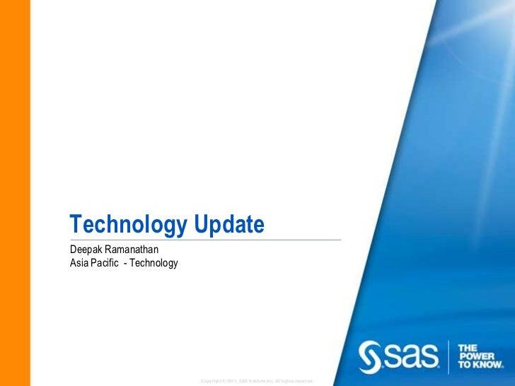 Technology UpdateDeepak RamanathanAsia Pacific - Technology                            Copyright © 2011, SAS Institute Inc...