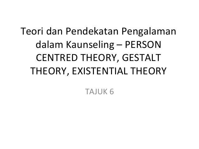 Teori dan Pendekatan Pengalaman dalam Kaunseling – PERSON CENTRED THEORY, GESTALT THEORY, EXISTENTIAL THEORY TAJUK 6