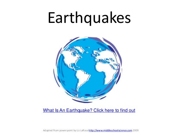 Earthquakes  What Is An Earthquake? Click here to find out  Adapted from powerpoint by Liz LaRosa http://www.middleschools...