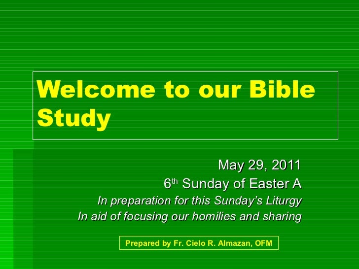 Welcome to our Bible Study May 29, 2011 6 th  Sunday of Easter A In preparation for this Sunday's Liturgy In aid of focusi...