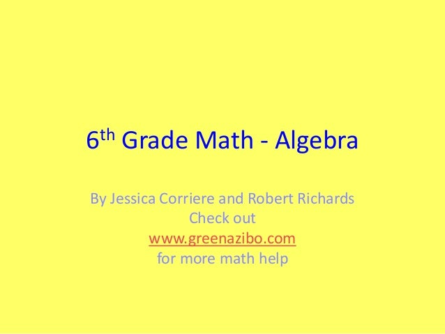 th 6  Grade Math - Algebra  By Jessica Corriere and Robert Richards Check out www.greenazibo.com for more math help