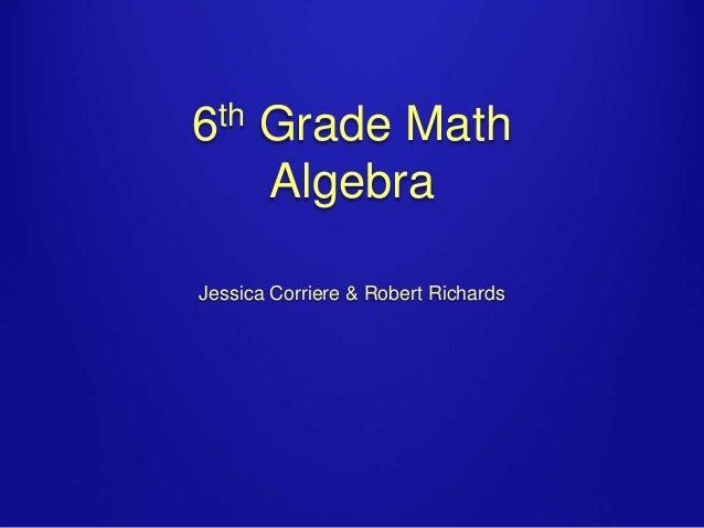 6th Grade Math Algebra Jessica Corriere & Robert Richards