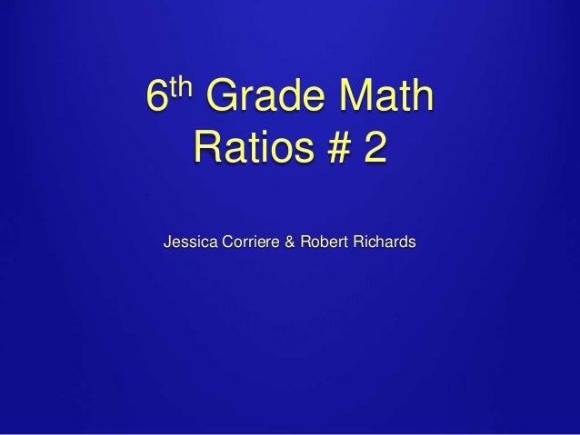 th 6  Grade Math Ratios # 2  Jessica Corriere & Robert Richards