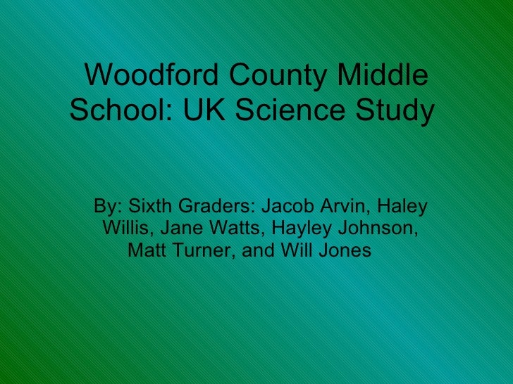 Woodford County Middle School: UK Science Study  By: Sixth Graders: Jacob Arvin, Haley Willis, Jane Watts, Hayley Johnson,...